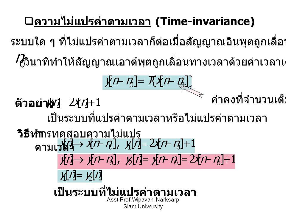 Asst.Prof.Wipavan Narksarp Siam University  ความไม่แปรค่าตามเวลา (Time-invariance) ระบบใด ๆ ที่ไม่แปรค่าตามเวลาก็ต่อเมื่อสัญญาณอินพุตถูกเลื่อนทางเวลาไป วินาทีทำให้สัญญาณเอาต์พุตถูกเลื่อนทางเวลาด้วยค่าเวลาเดียวกัน ค่าคงที่จำนวนเต็ม เป็นระบบที่แปรค่าตามเวลาหรือไม่แปรค่าตามเวลา ตัวอย่าง วิธีทำ การทดสอบความไม่แปร ตามเวลา เป็นระบบที่ไม่แปรค่าตามเวลา