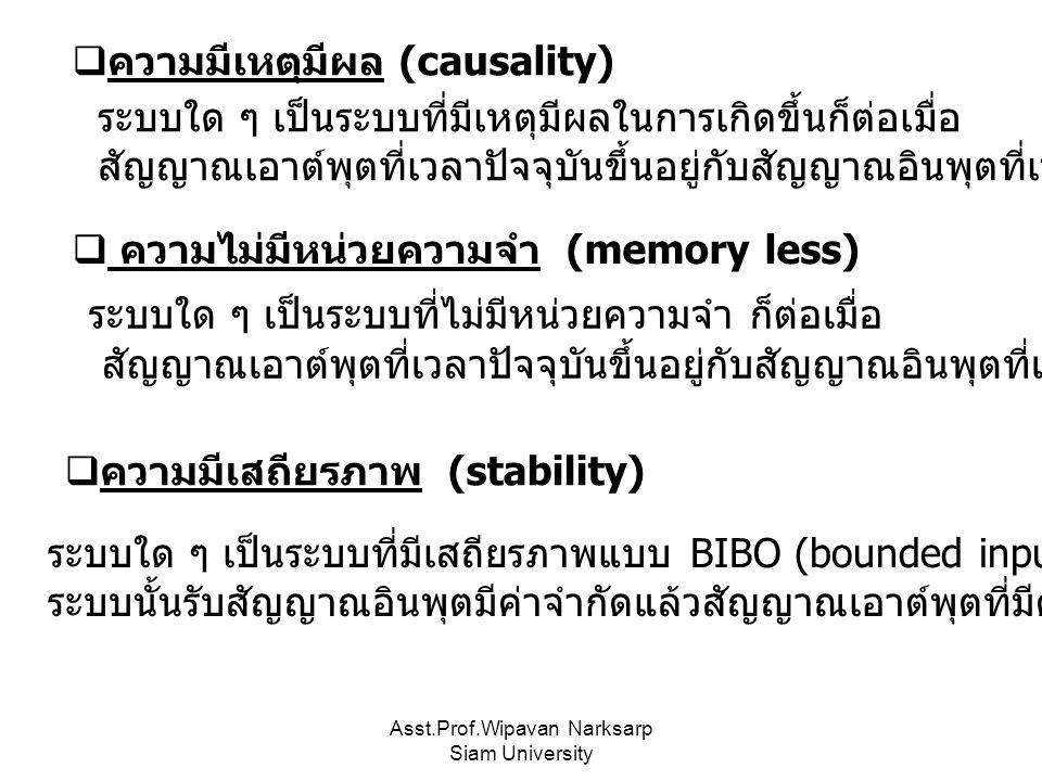 Asst.Prof.Wipavan Narksarp Siam University  ความมีเหตุมีผล (causality) ระบบใด ๆ เป็นระบบที่มีเหตุมีผลในการเกิดขึ้นก็ต่อเมื่อ สัญญาณเอาต์พุตที่เวลาปัจจุบันขึ้นอยู่กับสัญญาณอินพุตที่เวลาปัจจุบันและอดีตเท่านั้น ระบบใด ๆ เป็นระบบที่ไม่มีหน่วยความจำ ก็ต่อเมื่อ สัญญาณเอาต์พุตที่เวลาปัจจุบันขึ้นอยู่กับสัญญาณอินพุตที่เวลาปัจจุบันเท่านั้น  ความไม่มีหน่วยความจำ (memory less) ระบบใด ๆ เป็นระบบที่มีเสถียรภาพแบบ BIBO (bounded input bounded output) ก็ต่อเมื่อ ระบบนั้นรับสัญญาณอินพุตมีค่าจำกัดแล้วสัญญาณเอาต์พุตที่มีค่าจำกัดด้วย  ความมีเสถียรภาพ (stability)