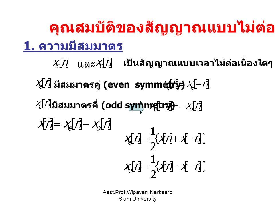 Asst.Prof.Wipavan Narksarp Siam University คุณสมบัติของสัญญาณแบบไม่ต่อเนื่อง เป็นสัญญาณแบบเวลาไม่ต่อเนื่องใดๆ จะกล่าวว่า มีสมมาตรคู่ (even symmetry) 1.