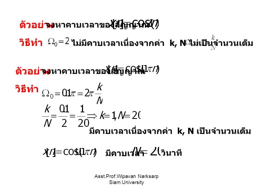 Asst.Prof.Wipavan Narksarp Siam University ตัวอย่าง จงหาคาบเวลาของสัญญาณ ไม่มีคาบเวลาเนื่องจากค่า k, N ไม่เป็นจำนวนเต็ม วิธีทำ ตัวอย่าง จงหาคาบเวลาของสัญญาณ มีคาบเวลาเนื่องจากค่า k, N เป็นจำนวนเต็ม วิธีทำ มีคาบเวลา วินาที
