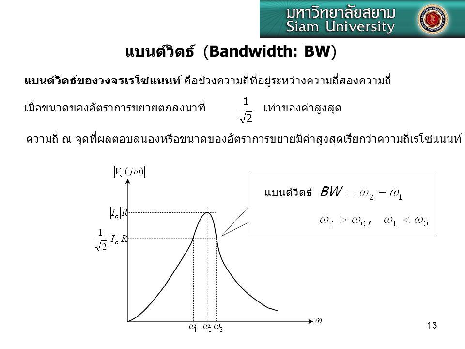 13 แบนด์วิดธ์ (Bandwidth: BW) แบนด์วิดธ์ของวงจรเรโซแนนท์ คือช่วงความถี่ที่อยู่ระหว่างความถี่สองความถี่ เมื่อขนาดของอัตราการขยายตกลงมาที่ เท่าของค่าสูงสุด ความถี่ ณ จุดที่ผลตอบสนองหรือขนาดของอัตราการขยายมีค่าสูงสุดเรียกว่าความถี่เรโซแนนท์ แบนด์วิดธ์