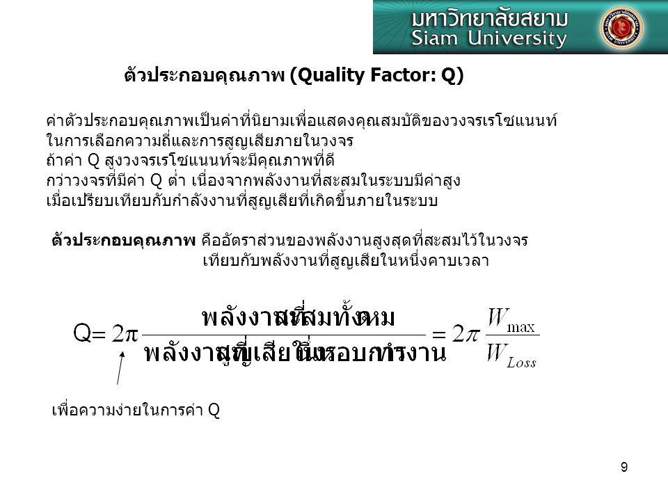 9 ตัวประกอบคุณภาพ (Quality Factor: Q) ค่าตัวประกอบคุณภาพเป็นค่าที่นิยามเพื่อแสดงคุณสมบัติของวงจรเรโซแนนท์ ในการเลือกความถี่และการสูญเสียภายในวงจร ถ้าค่า Q สูงวงจรเรโซแนนท์จะมีคุณภาพที่ดี กว่าวงจรที่มีค่า Q ต่ำ เนื่องจากพลังงานที่สะสมในระบบมีค่าสูง เมื่อเปรียบเทียบกับกำลังงานที่สูญเสียที่เกิดขึ้นภายในระบบ ตัวประกอบคุณภาพ คืออัตราส่วนของพลังงานสูงสุดที่สะสมไว้ในวงจร เทียบกับพลังงานที่สูญเสียในหนึ่งคาบเวลา เพื่อความง่ายในการค่า Q