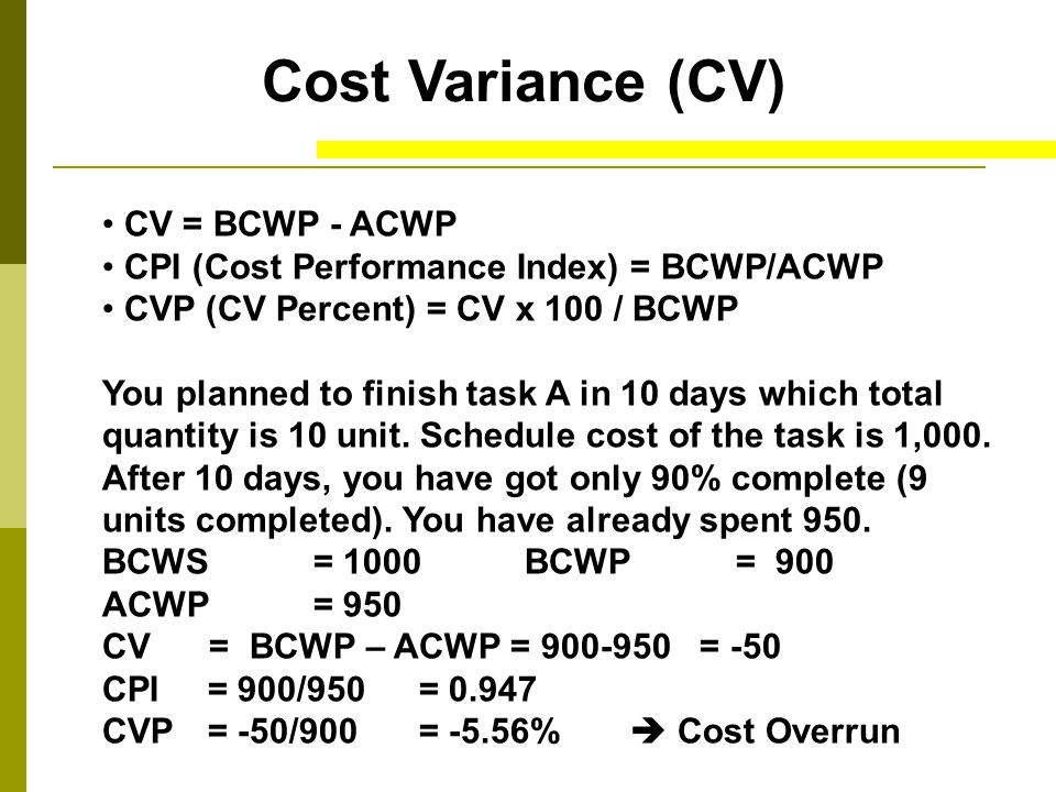 Cost Variance (CV) CV = BCWP - ACWP CPI (Cost Performance Index) = BCWP/ACWP CVP (CV Percent) = CV x 100 / BCWP You planned to finish task A in 10 days which total quantity is 10 unit.