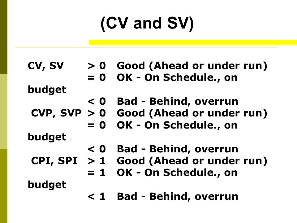 (CV and SV) CV, SV > 0 Good (Ahead or under run) = 0 OK - On Schedule., on budget < 0 Bad - Behind, overrun CVP, SVP> 0 Good (Ahead or under run) = 0