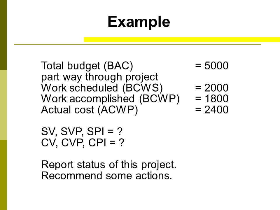 Example Total budget (BAC)= 5000 part way through project Work scheduled (BCWS)= 2000 Work accomplished (BCWP)= 1800 Actual cost (ACWP)= 2400 SV, SVP, SPI = .