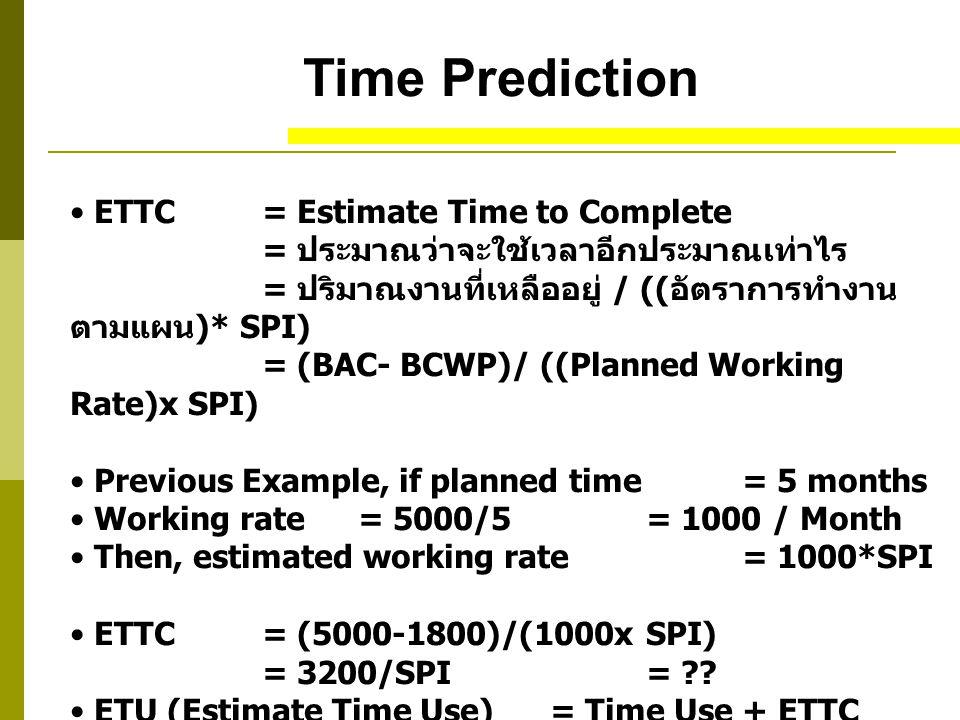 Time Prediction ETTC = Estimate Time to Complete = ประมาณว่าจะใช้เวลาอีกประมาณเท่าไร = ปริมาณงานที่เหลืออยู่ / (( อัตราการทำงาน ตามแผน )* SPI) = (BAC- BCWP)/ ((Planned Working Rate)x SPI) Previous Example, if planned time = 5 months Working rate = 5000/5= 1000 / Month Then, estimated working rate = 1000*SPI ETTC= (5000-1800)/(1000x SPI) = 3200/SPI = ?.