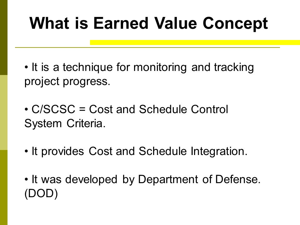 What is Earned Value Concept It is a technique for monitoring and tracking project progress. C/SCSC = Cost and Schedule Control System Criteria. It pr