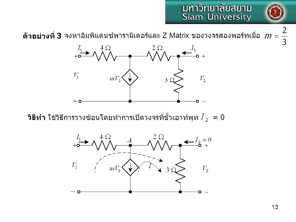 13 ตัวอย่างที่ 3 จงหาอิมพิแดนซ์พารามิเตอร์และ Z Matrix ของวงจรสองพอร์ทเมื่อ วิธีทำ ใช้วิธีการวางซ้อนโดยทำการเปิดวงจรที่ขั้วเอาท์พุท = 0