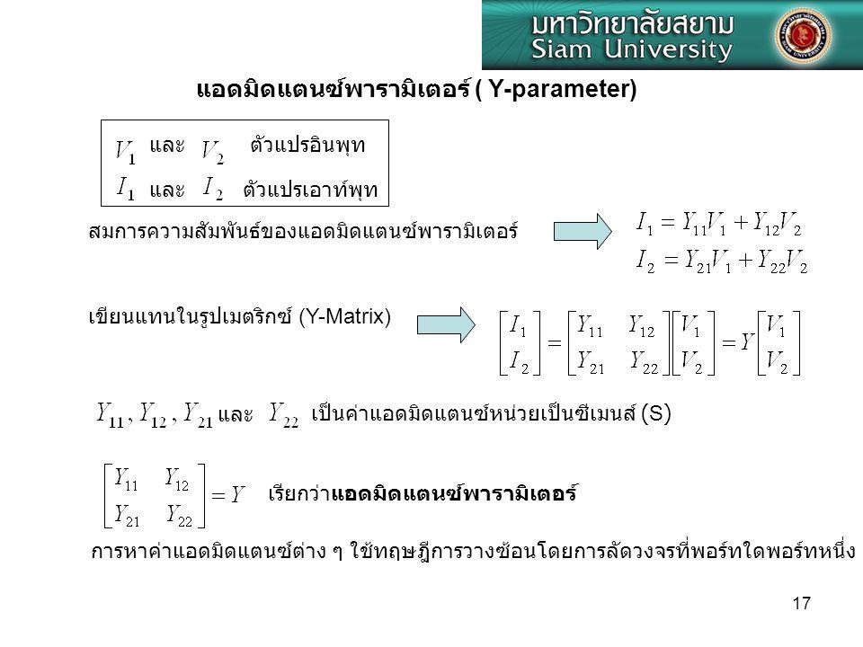 17 และ แอดมิดแตนซ์พารามิเตอร์ ( Y-parameter) ตัวแปรอินพุท ตัวแปรเอาท์พุท สมการความสัมพันธ์ของแอดมิดแตนซ์พารามิเตอร์ เขียนแทนในรูปเมตริกซ์ (Y-Matrix) แ