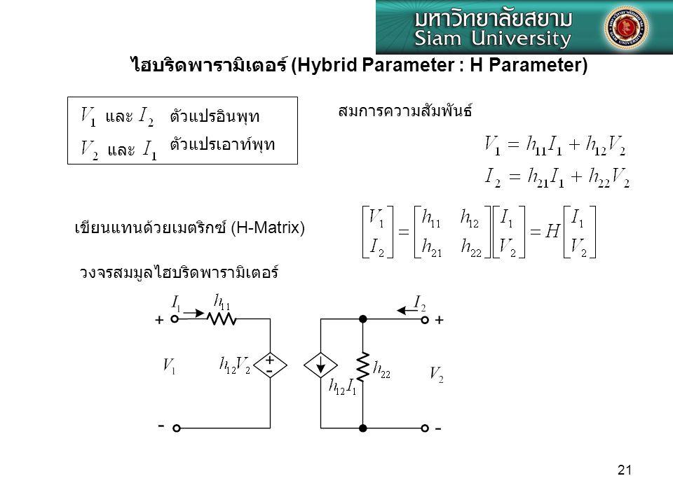 21 และ ไฮบริดพารามิเตอร์ (Hybrid Parameter : H Parameter) ตัวแปรอินพุท ตัวแปรเอาท์พุท สมการความสัมพันธ์ เขียนแทนด้วยเมตริกซ์ (H-Matrix) วงจรสมมูลไฮบริ