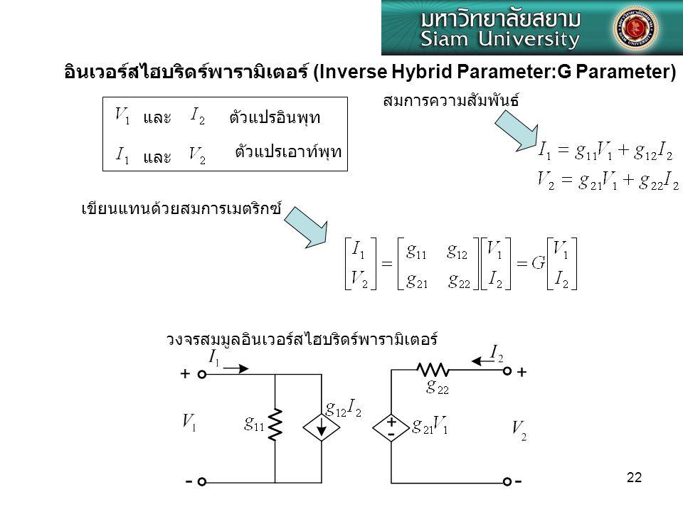 22 และ อินเวอร์สไฮบริดร์พารามิเตอร์ (Inverse Hybrid Parameter:G Parameter) ตัวแปรอินพุท ตัวแปรเอาท์พุท สมการความสัมพันธ์ เขียนแทนด้วยสมการเมตริกซ์ วงจ