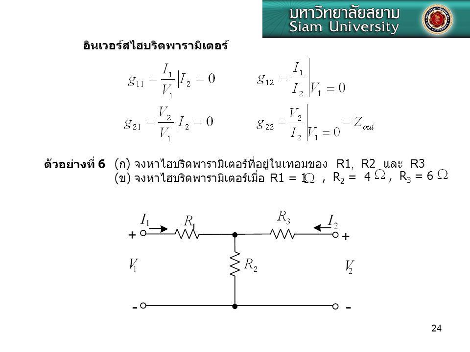 24, R 2 = 4, R 3 = 6 อินเวอร์สไฮบริดพารามิเตอร์ ตัวอย่างที่ 6( ก ) จงหาไฮบริดพารามิเตอร์ที่อยู่ในเทอมของ R1, R2 และ R3 ( ข ) จงหาไฮบริดพารามิเตอร์เมื่
