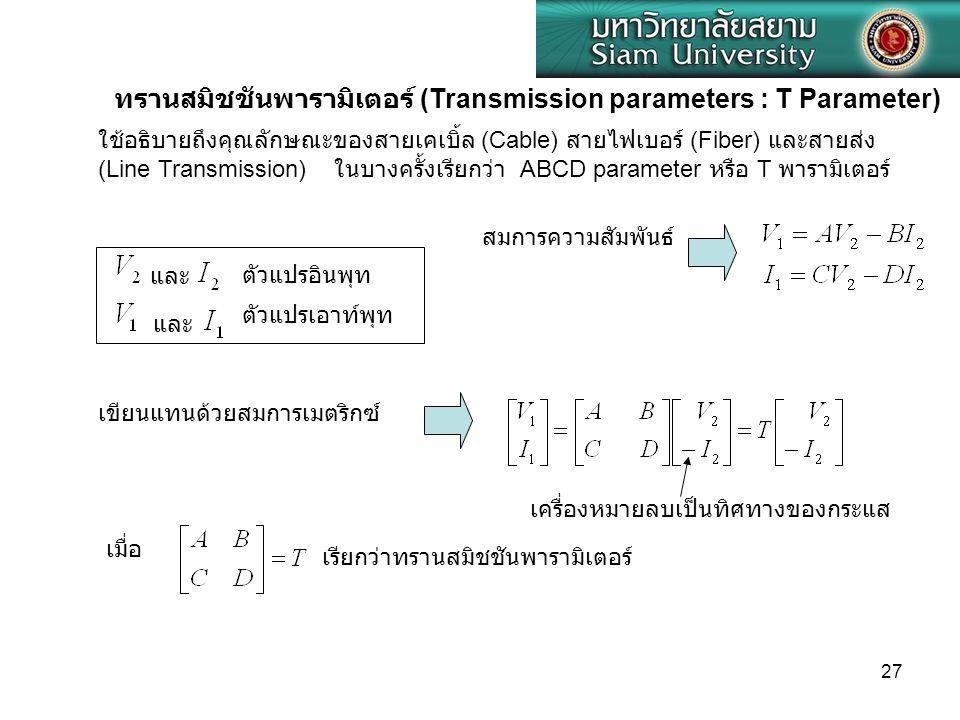 27 เมื่อ ทรานสมิชชันพารามิเตอร์ (Transmission parameters : T Parameter) ใช้อธิบายถึงคุณลักษณะของสายเคเบิ้ล (Cable) สายไฟเบอร์ (Fiber) และสายส่ง (Line