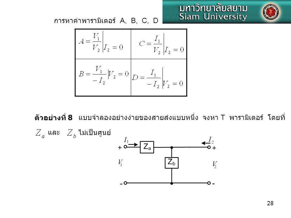 28 การหาค่าพารามิเตอร์ A, B, C, D แบบจำลองอย่างง่ายของสายส่งแบบหนึ่ง จงหา T พารามิเตอร์ โดยที่ตัวอย่างที่ 8 และ ไม่เป็นศูนย์