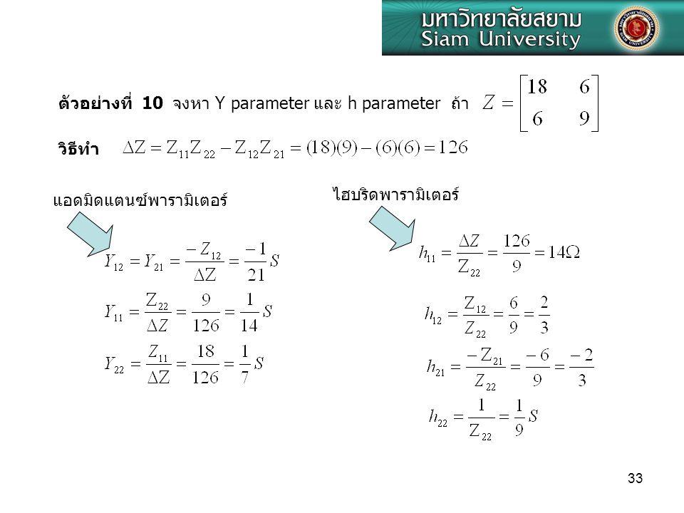 33 จงหา Y parameter และ h parameter ถ้า ตัวอย่างที่ 10 วิธีทำ ไฮบริดพารามิเตอร์ แอดมิดแตนซ์พารามิเตอร์