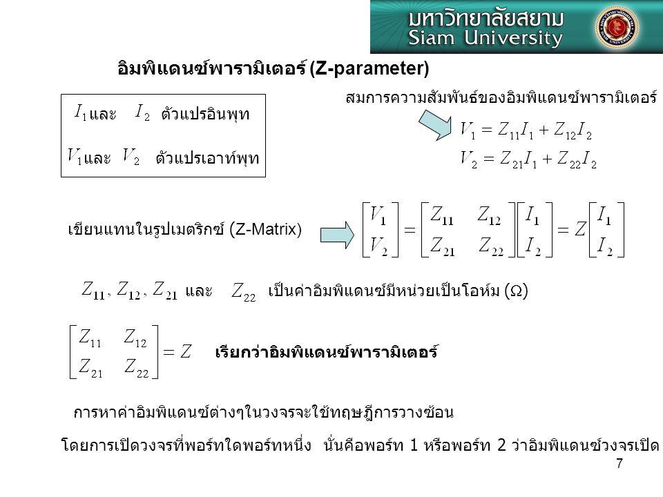 7 และ ตัวแปรอินพุท และ อิมพิแดนซ์พารามิเตอร์ (Z-parameter) ตัวแปรเอาท์พุท และ เป็นค่าอิมพิแดนซ์มีหน่วยเป็นโอห์ม (  ) เรียกว่าอิมพิแดนซ์พารามิเตอร์ กา