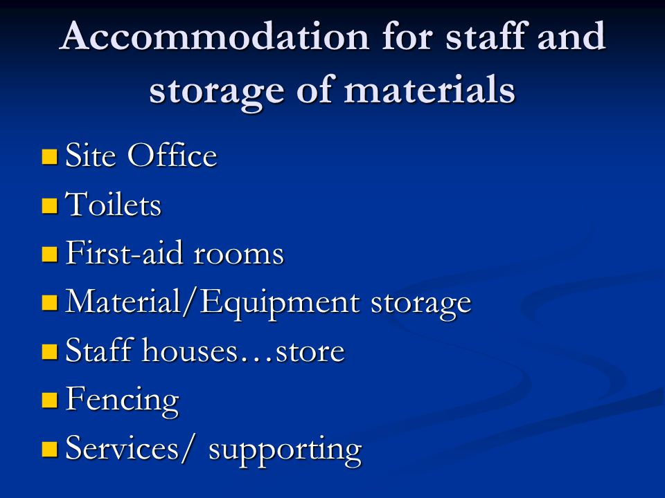 Accommodation for staff and storage of materials Site Office Site Office Toilets Toilets First-aid rooms First-aid rooms Material/Equipment storage Ma