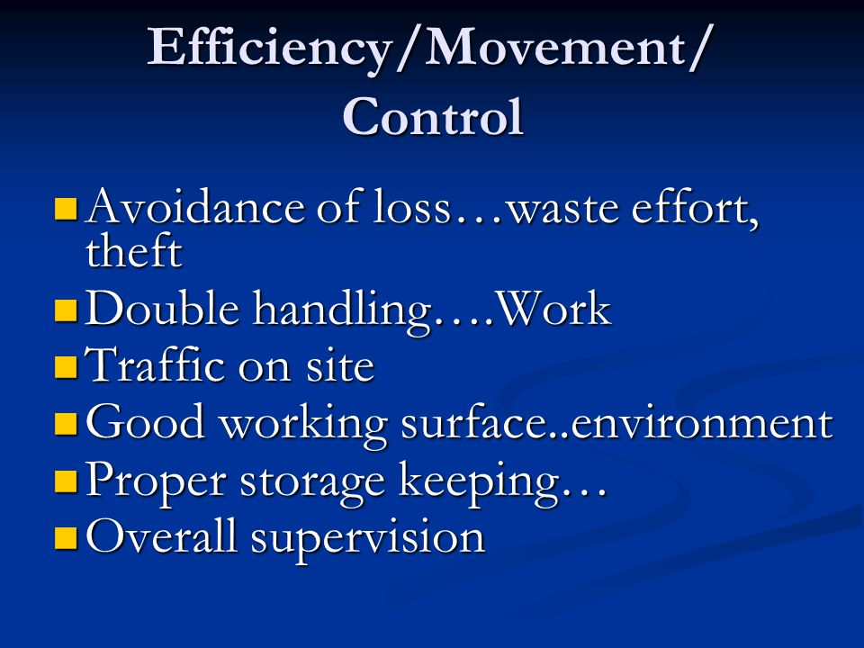 Efficiency/Movement/ Control Avoidance of loss…waste effort, theft Avoidance of loss…waste effort, theft Double handling….Work Double handling….Work T
