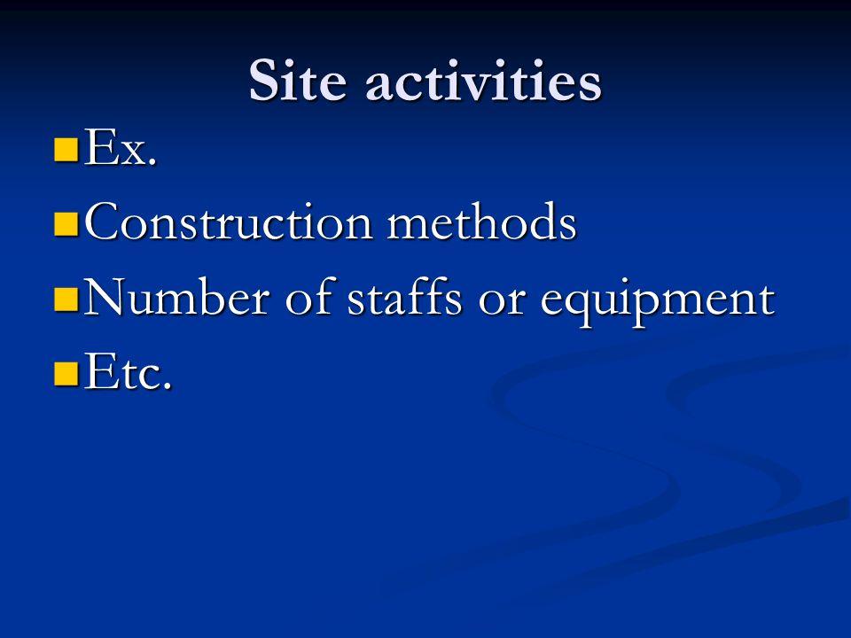 Site activities Ex. Ex. Construction methods Construction methods Number of staffs or equipment Number of staffs or equipment Etc. Etc.
