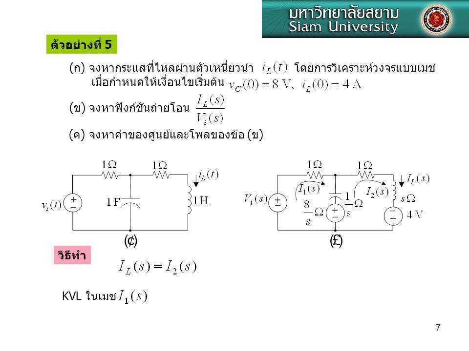 7 ( ค ) จงหาค่าของศูนย์และโพลของข้อ ( ข ) ตัวอย่างที่ 5 (ข) จงหาฟังก์ชันถ่ายโอน ( ก ) จงหากระแสที่ไหลผ่านตัวเหนี่ยวนำ โดยการวิเคราะห์วงจรแบบเมช เมื่อกำหนดให้เงื่อนไขเริ่มต้น KVL ในเมช วิธีทำ