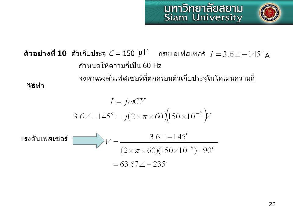 22 ตัวอย่างที่ 10 ตัวเก็บประจุ C = 150 กระแสเฟสเซอร์ กำหนดให้ความถี่เป็น 60 Hz จงหาแรงดันเฟสเซอร์ที่ตกคร่อมตัวเก็บประจุในโดเมนความถี่ A วิธีทำ แรงดันเ