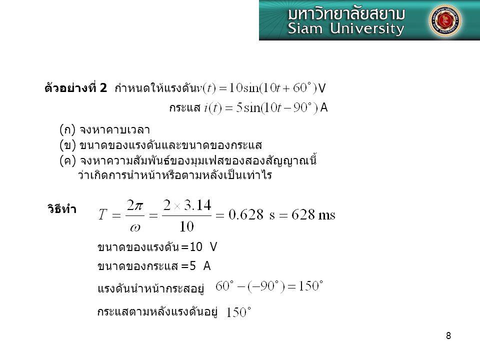8 ตัวอย่างที่ 2 กำหนดให้แรงดัน ขนาดของกระแส (ก) จงหาคาบเวลา (ค) จงหาความสัมพันธ์ของมุมเฟสของสองสัญญาณนี้ ว่าเกิดการนำหน้าหรือตามหลังเป็นเท่าไร (ข) ขนาดของแรงดันและขนาดของกระแส กระแสตามหลังแรงดันอยู่ กระแสA V วิธีทำ =10 Vขนาดของแรงดัน =5 A แรงดันนำหน้ากระสอยู่