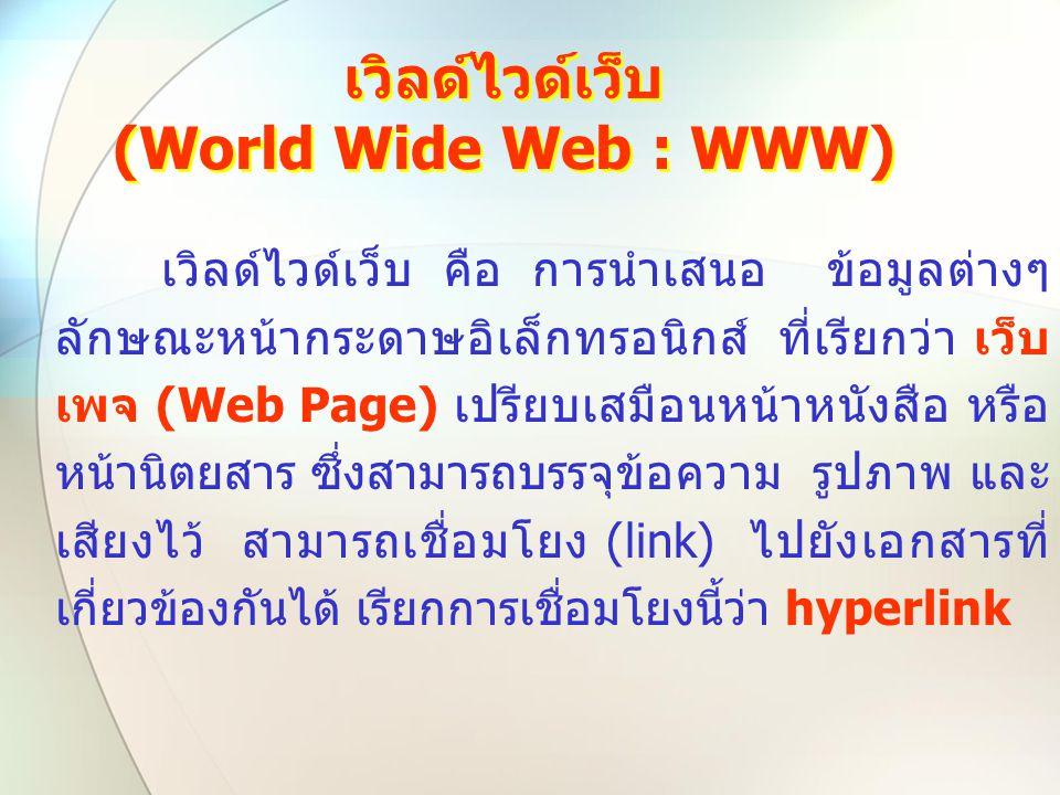 เวิลด์ไวด์เว็บ (World Wide Web : WWW) เวิลด์ไวด์เว็บ คือ การนำเสนอ ข้อมูลต่างๆ ลักษณะหน้ากระดาษอิเล็กทรอนิกส์ ที่เรียกว่า เว็บ เพจ (Web Page) เปรียบเส