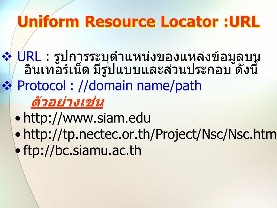 Uniform Resource Locator :URL  URL : รูปการระบุตำแหน่งของแหล่งข้อมูลบน อินเทอร์เน็ต มีรูปแบบและส่วนประกอบ ดังนี้  Protocol : //domain name/path ตัวอ