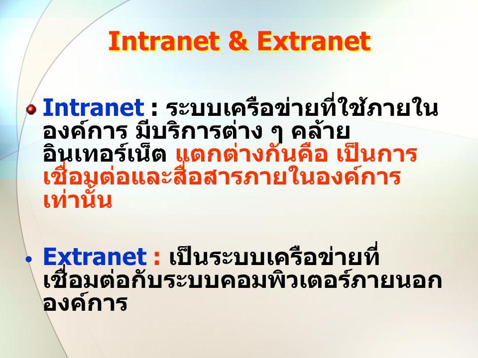 Intranet & Extranet Intranet : ระบบเครือข่ายที่ใช้ภายใน องค์การ มีบริการต่าง ๆ คล้าย อินเทอร์เน็ต แตกต่างกันคือ เป็นการ เชื่อมต่อและสื่อสารภายในองค์กา