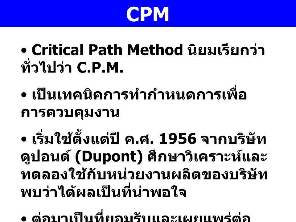 CPM Critical Path Method นิยมเรียกว่า ทั่วไปว่า C.P.M. เป็นเทคนิคการทำกำหนดการเพื่อ การควบคุมงาน เริ่มใช้ตั้งแต่ปี ค. ศ. 1956 จากบริษัท ดูปอนด์ (Dupon
