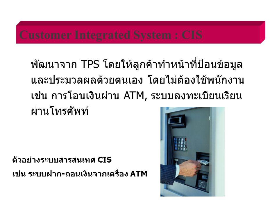 พัฒนาจาก TPS โดยให้ลูกค้าทำหน้าที่ป้อนข้อมูล และประมวลผลด้วยตนเอง โดยไม่ต้องใช้พนักงาน เช่น การโอนเงินผ่าน ATM, ระบบลงทะเบียนเรียน ผ่านโทรศัพท์ Customer Integrated System : CIS ตัวอย่างระบบสารสนเทศ CIS เช่น ระบบฝาก-ถอนเงินจากเครื่อง ATM