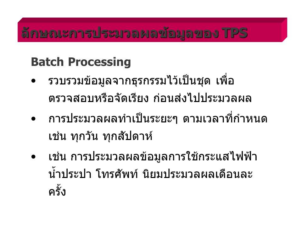 Batch Processing รวบรวมข้อมูลจากธุรกรรมไว้เป็นชุด เพื่อ ตรวจสอบหรือจัดเรียง ก่อนส่งไปประมวลผล การประมวลผลทำเป็นระยะๆ ตามเวลาที่กำหนด เช่น ทุกวัน ทุกสัปดาห์ เช่น การประมวลผลข้อมูลการใช้กระแสไฟฟ้า น้ำประปา โทรศัพท์ นิยมประมวลผลเดือนละ ครั้ง ลักษณะการประมวลผลข้อมูลของ TPS