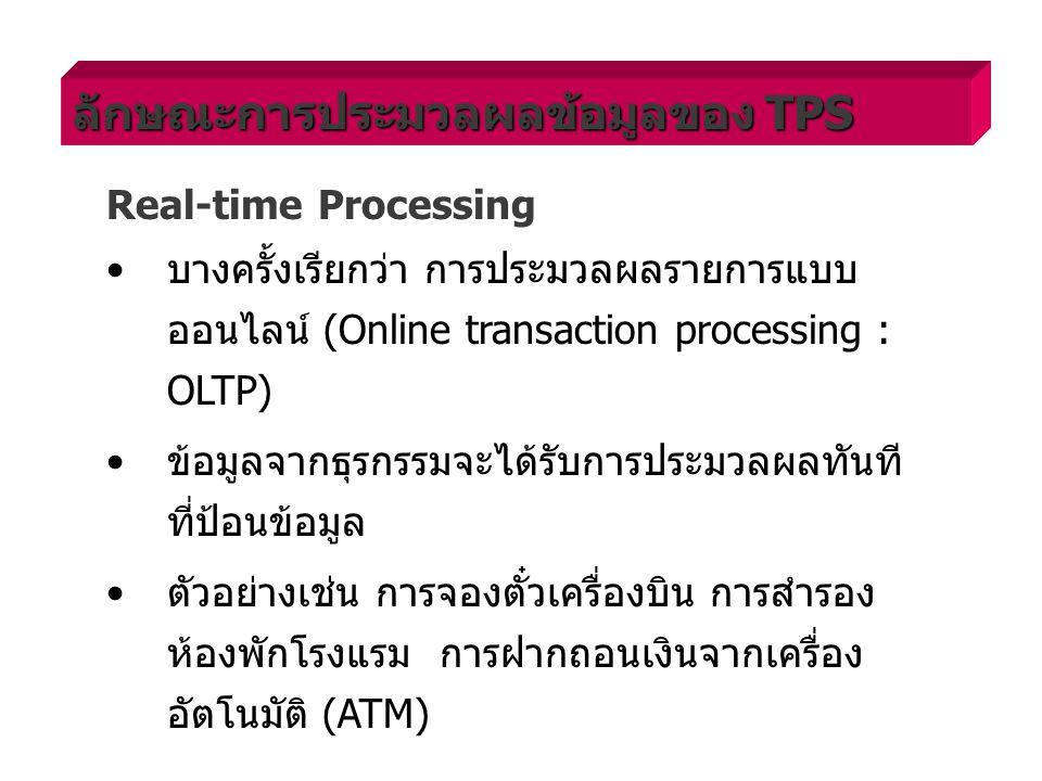 Real-time Processing บางครั้งเรียกว่า การประมวลผลรายการแบบ ออนไลน์ (Online transaction processing : OLTP) ข้อมูลจากธุรกรรมจะได้รับการประมวลผลทันที ที่ป้อนข้อมูล ตัวอย่างเช่น การจองตั๋วเครื่องบิน การสำรอง ห้องพักโรงแรม การฝากถอนเงินจากเครื่อง อัตโนมัติ (ATM) ลักษณะการประมวลผลข้อมูลของ TPS