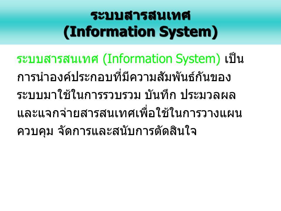 ระบบสารสนเทศ (Information System) เป็น การนำองค์ประกอบที่มีความสัมพันธ์กันของ ระบบมาใช้ในการรวบรวม บันทึก ประมวลผล และแจกจ่ายสารสนเทศเพื่อใช้ในการวางแผน ควบคุม จัดการและสนับการตัดสินใจระบบสารสนเทศ (Information System)
