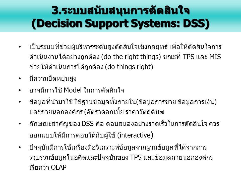 เป็นระบบที่ช่วยผู้บริหารระดับสูงตัดสินใจเชิงกลยุทธ์ เพื่อให้ตัดสินใจการ ดำเนินงานได้อย่างถูกต้อง (do the right things) ขณะที่ TPS และ MIS ช่วยให้ดำเนินการได้ถูกต้อง (do things right) มีความยืดหยุ่นสูง อาจมีการใช้ Model ในการตัดสินใจ ข้อมูลที่นำมาใช้ ใช้ฐานข้อมูลทั้งภายใน(ข้อมูลการขาย ข้อมูลการเงิน) และภายนอกองค์กร (อัตราดอกเบี้ย ราคาวัตถุดิบ๗ ลักษณะสำคัญของ DSS คือ ตอบสนองอย่างรวดเร็วในการตัดสินใจ ควร ออกแบบให้มีการตอบโต้กับผู้ใช้ (interactive ) ปัจจุบันมีการใช้เครื่องมือวิเคราะห์ข้อมูลจากฐานข้อมูลที่ได้จากการ รวบรวมข้อมูลในอดีตและปัจจุบันของ TPS และข้อมูลภายนอกองค์กร เรียกว่า OLAP 3.ระบบสนับสนุนการตัดสินใจ (Decision Support Systems: DSS)