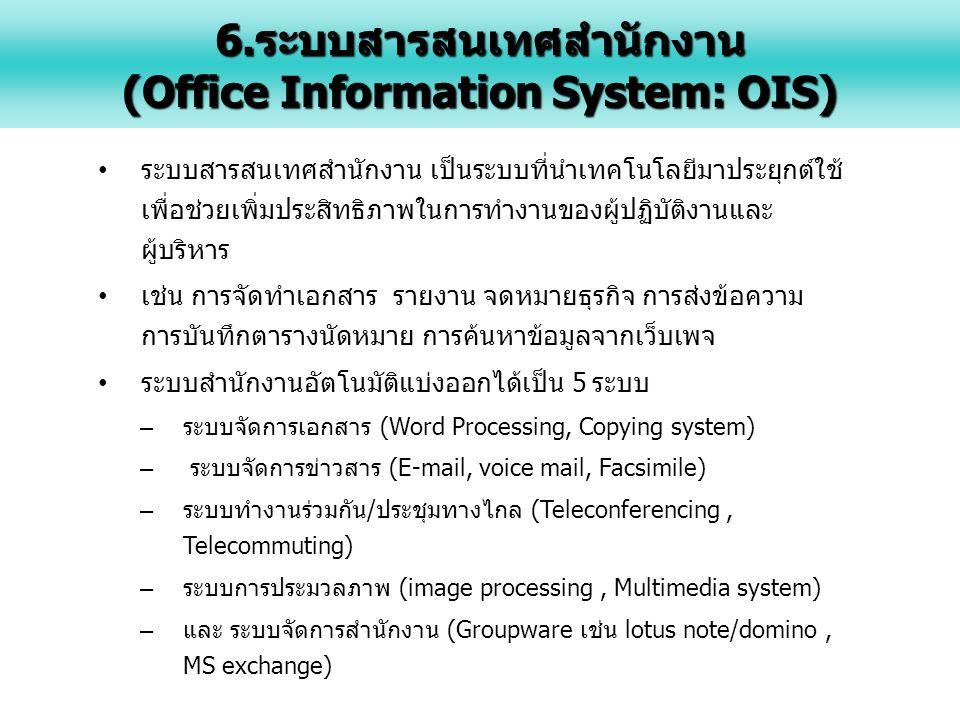 ระบบสารสนเทศสำนักงาน เป็นระบบที่นำเทคโนโลยีมาประยุกต์ใช้ เพื่อช่วยเพิ่มประสิทธิภาพในการทำงานของผู้ปฏิบัติงานและ ผู้บริหาร เช่น การจัดทำเอกสาร รายงาน จดหมายธุรกิจ การส่งข้อความ การบันทึกตารางนัดหมาย การค้นหาข้อมูลจากเว็บเพจ ระบบสำนักงานอัตโนมัติแบ่งออกได้เป็น 5 ระบบ – ระบบจัดการเอกสาร (Word Processing, Copying system) – ระบบจัดการข่าวสาร (E-mail, voice mail, Facsimile) – ระบบทำงานร่วมกัน/ประชุมทางไกล (Teleconferencing, Telecommuting) – ระบบการประมวลภาพ (image processing, Multimedia system) – และ ระบบจัดการสำนักงาน (Groupware เช่น lotus note/domino, MS exchange) 6.ระบบสารสนเทศสำนักงาน (Office Information System: OIS)