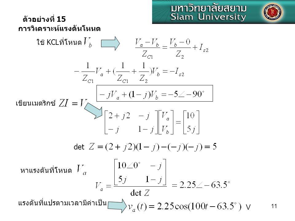 11 ใช้ KCLที่โหนด เขียนเมตริกซ์ หาแรงดันที่โหนด แรงดันที่แปรตามเวลามีค่าเป็น V det การวิเคราะห์แรงดันโหนด ตัวอย่างที่ 15