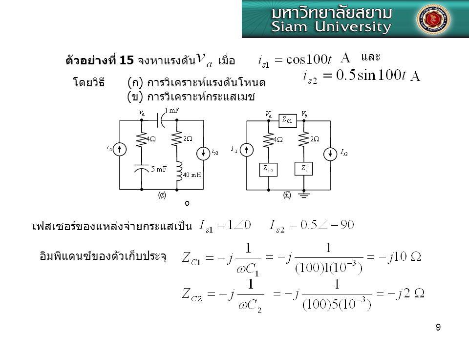 9 ตัวอย่างที่ 15 จงหาแรงดัน เมื่อ และ ( ก ) การวิเคราะห์แรงดันโหนด ( ข ) การวิเคราะห์กระแสเมช โดยวิธี เฟสเซอร์ของแหล่งจ่ายกระแสเป็น º อิมพิแดนซ์ของตัว