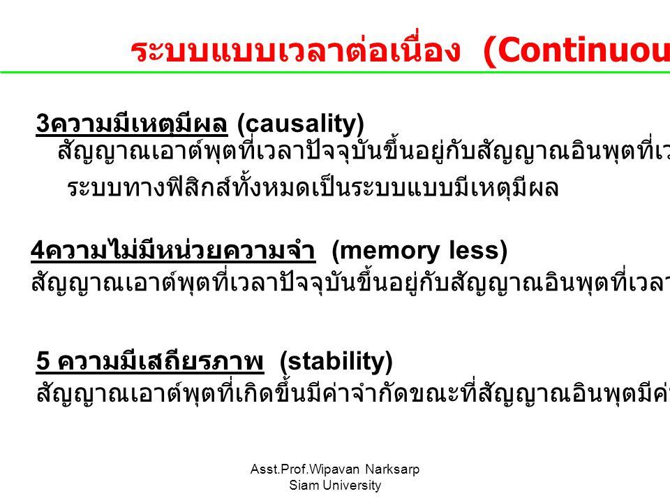 Asst.Prof.Wipavan Narksarp Siam University 3 ความมีเหตุมีผล (causality) สัญญาณเอาต์พุตที่เวลาปัจจุบันขึ้นอยู่กับสัญญาณอินพุตที่เวลาปัจจุบันและอดีตเท่า