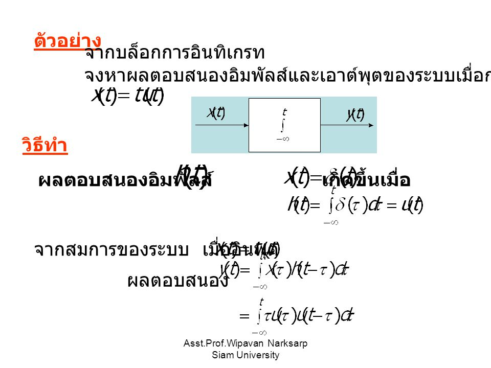 Asst.Prof.Wipavan Narksarp Siam University ตัวอย่าง จากบล็อกการอินทิเกรท จงหาผลตอบสนองอิมพัลส์และเอาต์พุตของระบบเมื่อกำหนดให้อินพุต ผลตอบสนองอิมพัลส์