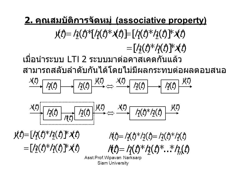 Asst.Prof.Wipavan Narksarp Siam University 2. คุณสมบัติการจัดหมู่ (associative property) เมื่อนำระบบ LTI 2 ระบบมาต่อคาสเคดกันแล้ว สามารถสลับลำดับกันได