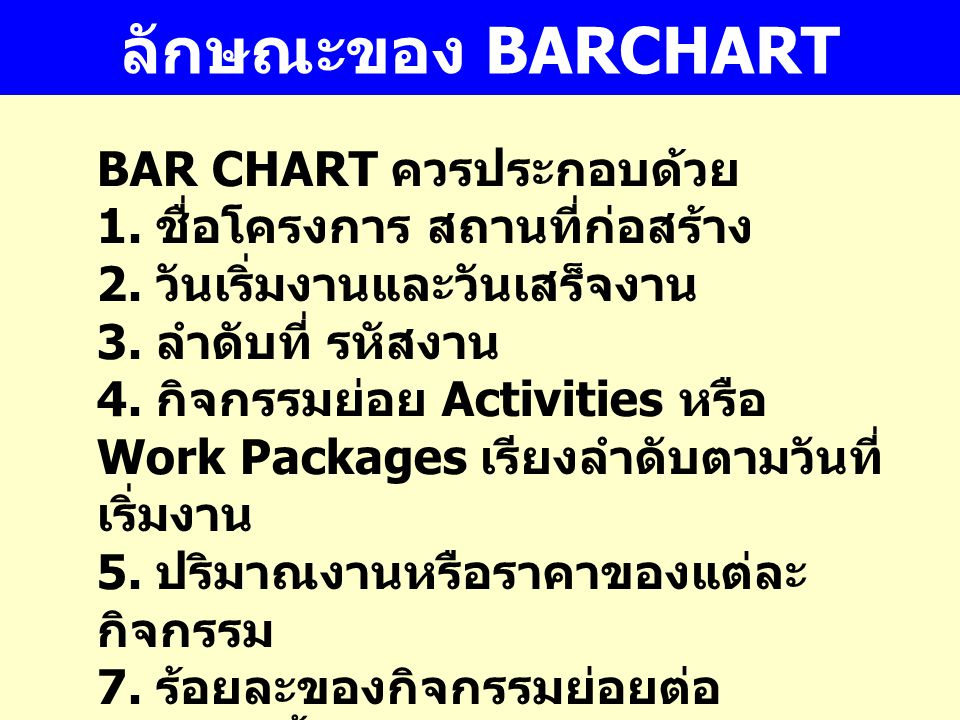 ลักษณะของ BARCHART BAR CHART ควรประกอบด้วย 1. ชื่อโครงการ สถานที่ก่อสร้าง 2. วันเริ่มงานและวันเสร็จงาน 3. ลำดับที่ รหัสงาน 4. กิจกรรมย่อย Activities ห