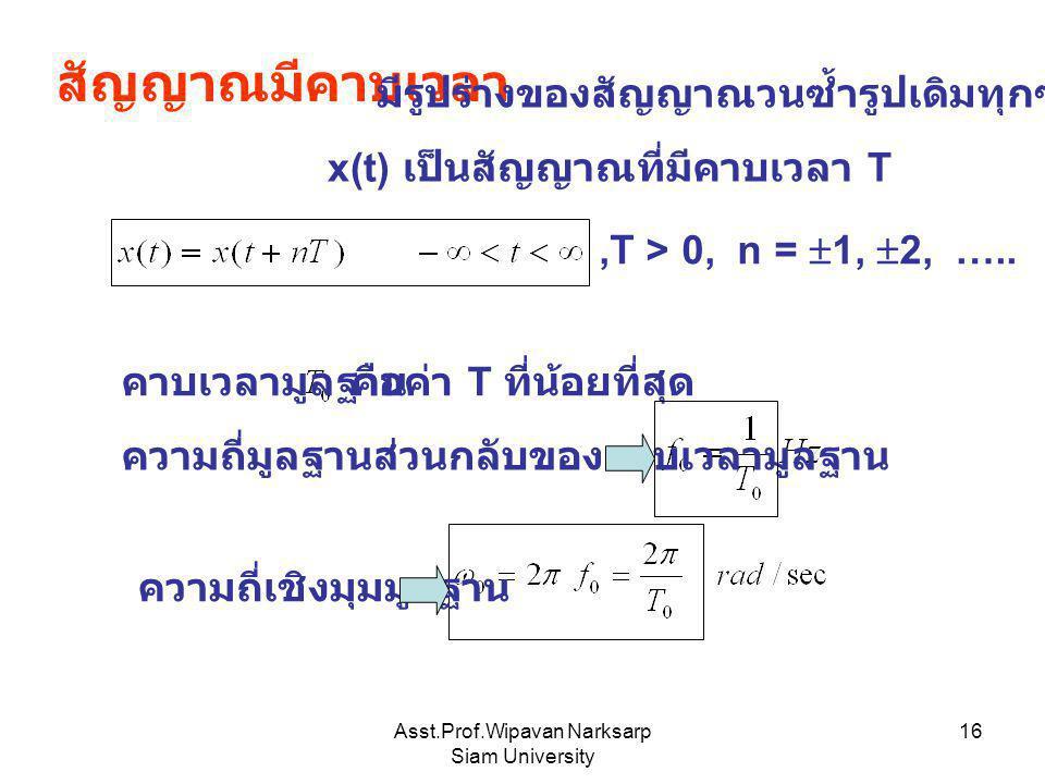 Asst.Prof.Wipavan Narksarp Siam University 16 สัญญาณมีคาบเวลา มีรูปร่างของสัญญาณวนซ้ำรูปเดิมทุกๆ T วินาที x(t) เป็นสัญญาณที่มีคาบเวลา T,T > 0, n =  1