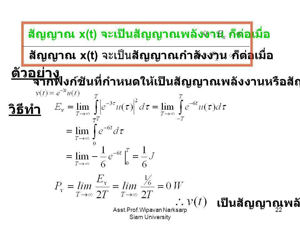 Asst.Prof.Wipavan Narksarp Siam University 22 สัญญาณ x(t) จะเป็นสัญญาณพลังงาน ก็ต่อเมื่อ สัญญาณ x(t) จะเป็นสัญญาณกำลังงาน ก็ต่อเมื่อ ตัวอย่าง จากฟังก์