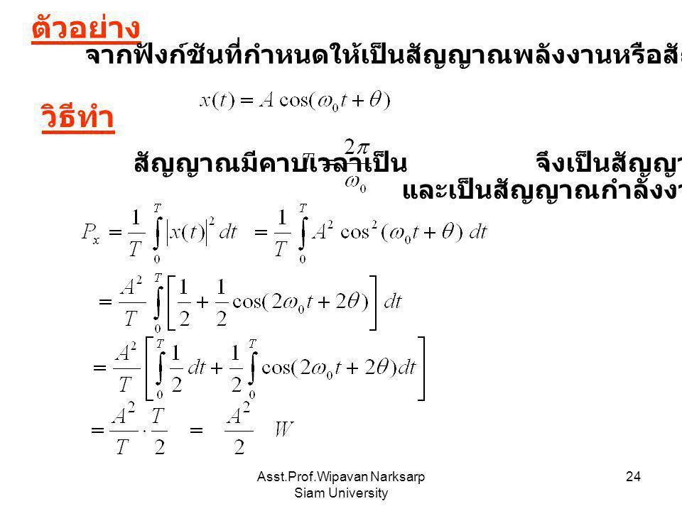Asst.Prof.Wipavan Narksarp Siam University 24 ตัวอย่าง จากฟังก์ชันที่กำหนดให้เป็นสัญญาณพลังงานหรือสัญญาณกำลังไฟฟ้าและมีค่าเท่าใด วิธีทำ สัญญาณมีคาบเวล