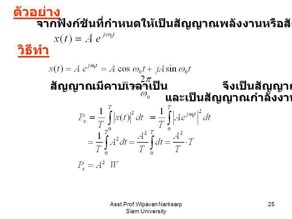 Asst.Prof.Wipavan Narksarp Siam University 25 ตัวอย่าง จากฟังก์ชันที่กำหนดให้เป็นสัญญาณพลังงานหรือสัญญาณกำลังไฟฟ้าและมีค่าเท่าใด วิธีทำ สัญญาณมีคาบเวล