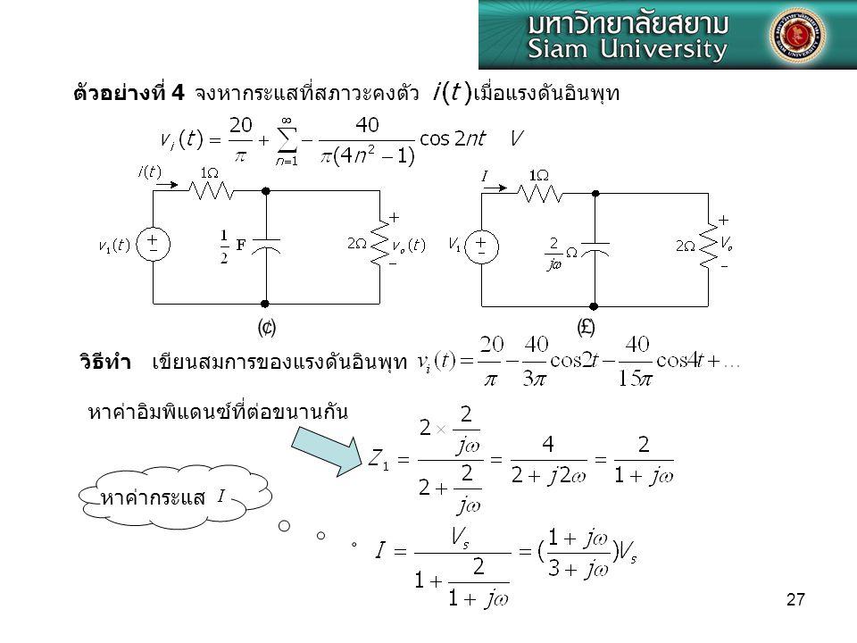 27 ตัวอย่างที่ 4 จงหากระแสที่สภาวะคงตัวเมื่อแรงดันอินพุท วิธีทำ เขียนสมการของแรงดันอินพุท หาค่าอิมพิแดนซ์ที่ต่อขนานกัน หาค่ากระแส