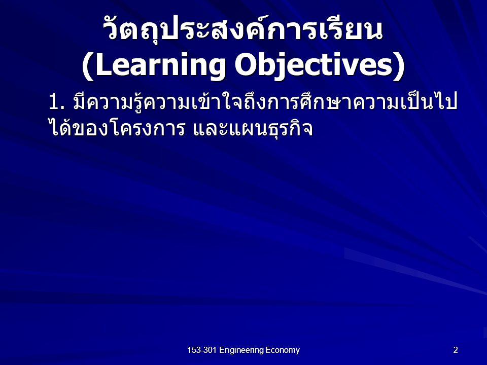 153-301 Engineering Economy 2 วัตถุประสงค์การเรียน (Learning Objectives) 1. มีความรู้ความเข้าใจถึงการศึกษาความเป็นไป ได้ของโครงการ และแผนธุรกิจ