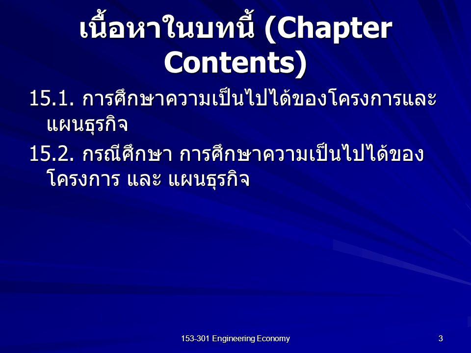 153-301 Engineering Economy 3 เนื้อหาในบทนี้ (Chapter Contents) 15.1. การศึกษาความเป็นไปได้ของโครงการและ แผนธุรกิจ 15.2. กรณีศึกษา การศึกษาความเป็นไปไ
