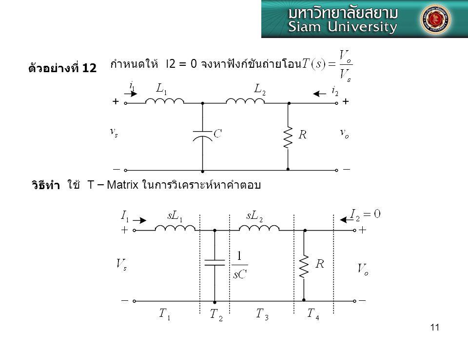 11 ตัวอย่างที่ 12 กำหนดให้ I2 = 0 จงหาฟังก์ชันถ่ายโอน วิธีทำใช้ T – Matrix ในการวิเคราะห์หาคำตอบ